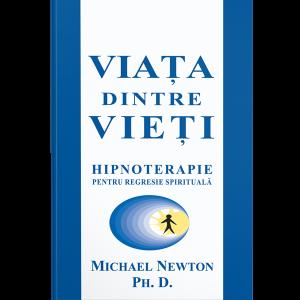 Viaţa dintre vieţi: hipnoterapia regresiei spirituale- Michael Newton, Ph.D.