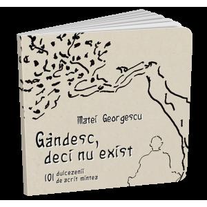 Gândesc, deci nu exist - 101 dulcezenii de acrit mintea - Matei Georgescu